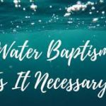 Is Water Baptism Necessary for Salvation?