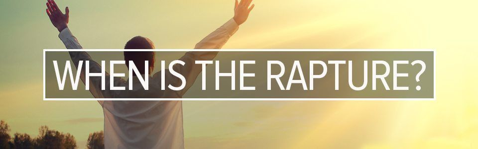 When is the Rapture of the Church of Jesus Christ?